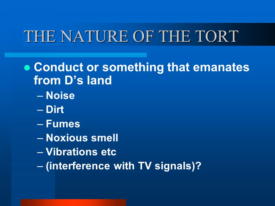 THE NATURE OF THE TORT Conduct or something that emanates from D's land –Noise –Dirt –Fumes –Noxious smell –Vibrations etc –(interference with TV sign