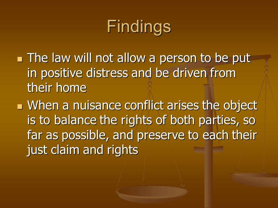 Findings The law will not allow a person to be put in positive distress and be driven from their home The law will not allow a person to be put in positive distress and be driven from their home When a nuisance conflict arises the object is to balance the rights of both parties, so far as possible, and preserve to each their just claim and rights When a nuisance conflict arises the object is to balance the rights of both parties, so far as possible, and preserve to each their just claim and rights
