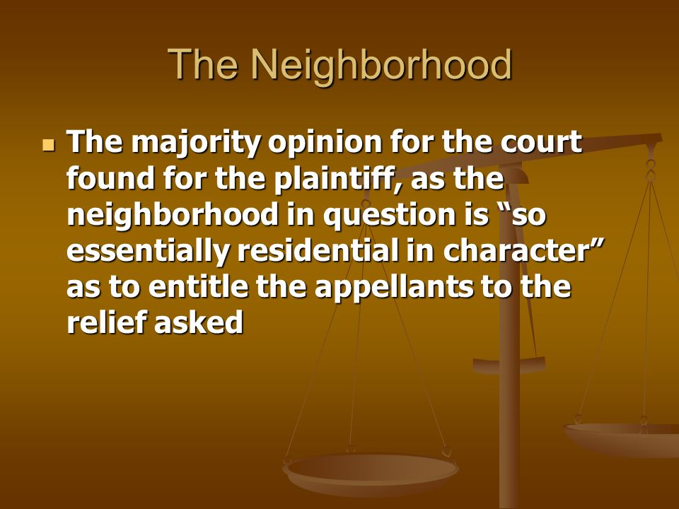 The Neighborhood The majority opinion for the court found for the plaintiff, as the neighborhood in question is so essentially residential in character as to entitle the appellants to the relief asked The majority opinion for the court found for the plaintiff, as the neighborhood in question is so essentially residential in character as to entitle the appellants to the relief asked