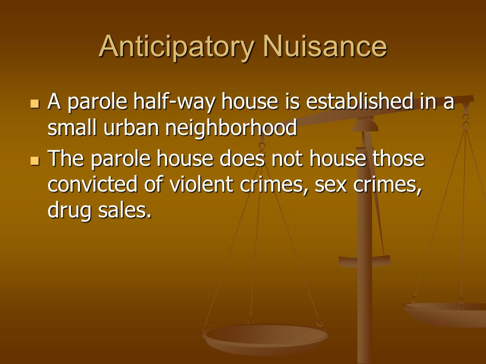 Anticipatory Nuisance A parole half-way house is established in a small urban neighborhood A parole half-way house is established in a small urban neighborhood The parole house does not house those convicted of violent crimes, sex crimes, drug sales.