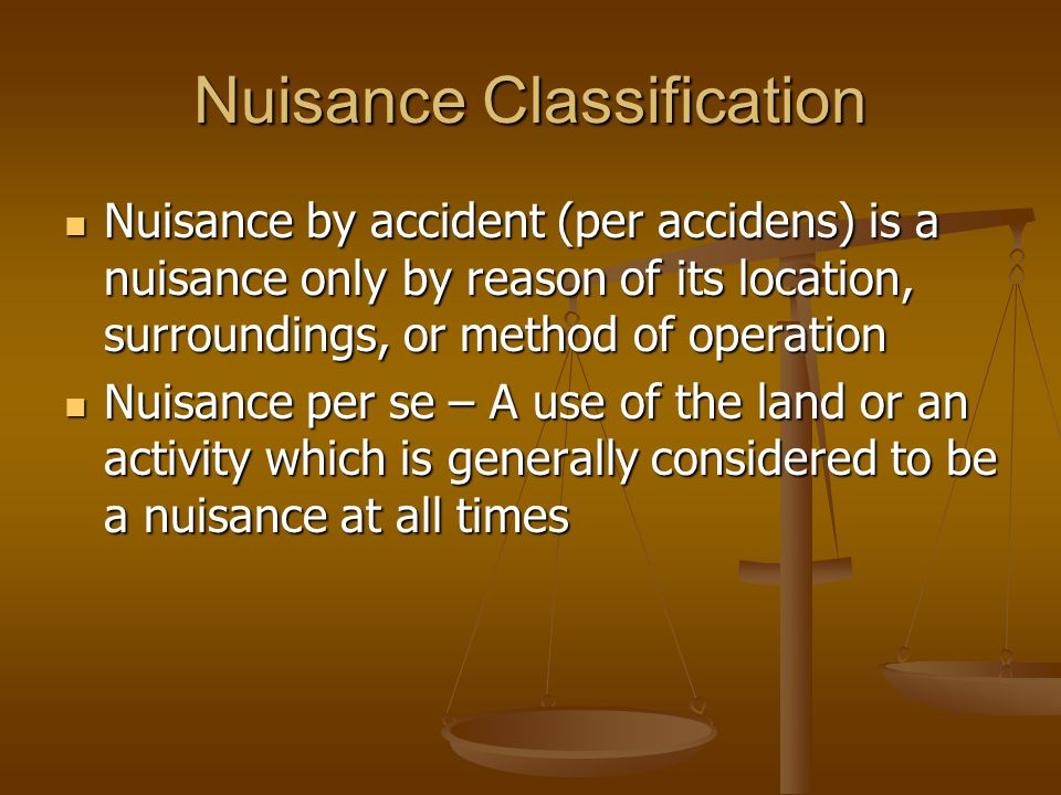 Nuisance Classification Nuisance by accident (per accidens) is a nuisance only by reason of its location, surroundings, or method of operation Nuisance by accident (per accidens) is a nuisance only by reason of its location, surroundings, or method of operation Nuisance per se – A use of the land or an activity which is generally considered to be a nuisance at all times Nuisance per se – A use of the land or an activity which is generally considered to be a nuisance at all times