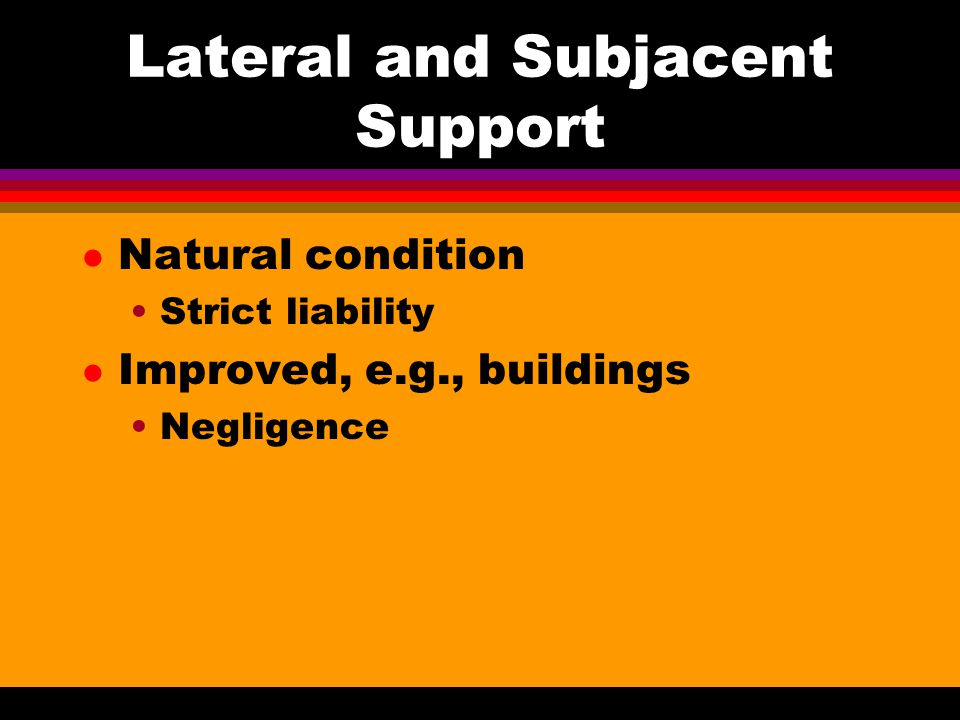Lateral and Subjacent Support l Natural condition Strict liability l Improved, e.g., buildings Negligence