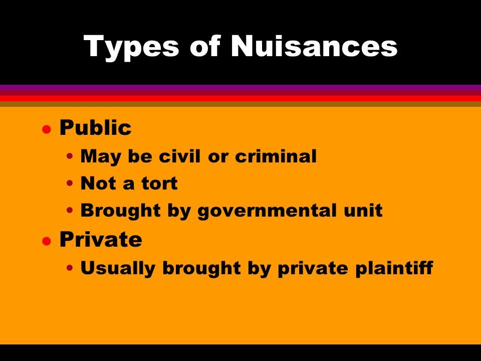 Types of Nuisances l Public May be civil or criminal Not a tort Brought by governmental unit l Private Usually brought by private plaintiff