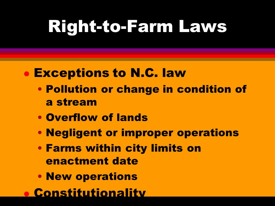 Right-to-Farm Laws l Exceptions to N.C. law Pollution or change in condition of a stream Overflow of lands Negligent or improper operations Farms with