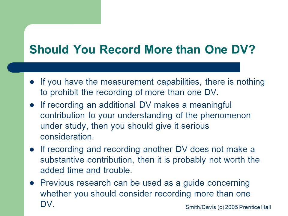 Smith/Davis (c) 2005 Prentice Hall Should You Record More than One DV? If you have the measurement capabilities, there is nothing to prohibit the reco