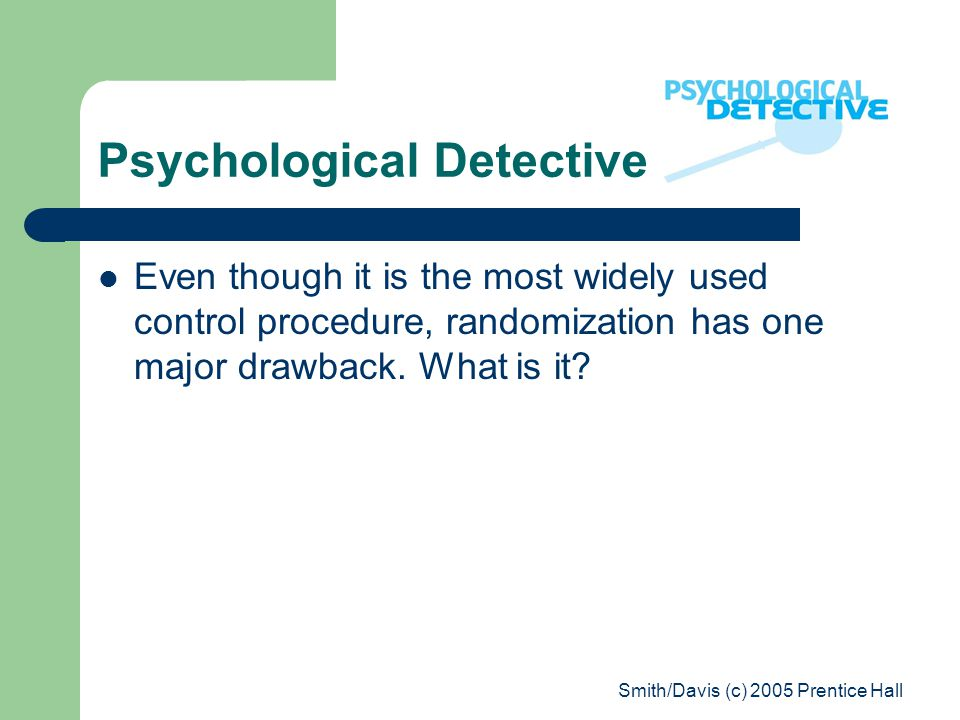 Smith/Davis (c) 2005 Prentice Hall Psychological Detective Even though it is the most widely used control procedure, randomization has one major drawb