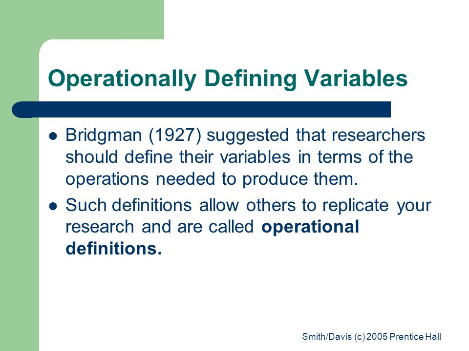 Smith/Davis (c) 2005 Prentice Hall Operationally Defining Variables Bridgman (1927) suggested that researchers should define their variables in terms