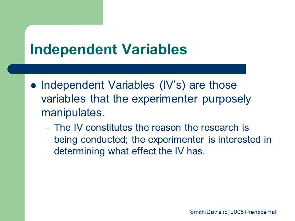 Smith/Davis (c) 2005 Prentice Hall Independent Variables Independent Variables (IV's) are those variables that the experimenter purposely manipulates.