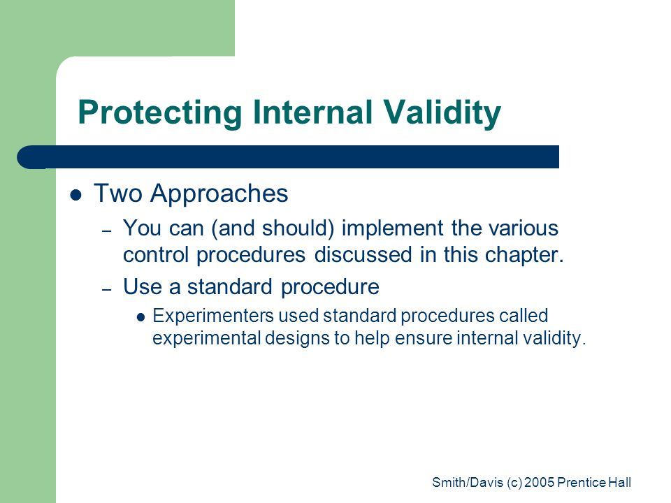 Smith/Davis (c) 2005 Prentice Hall Protecting Internal Validity Two Approaches – You can (and should) implement the various control procedures discuss