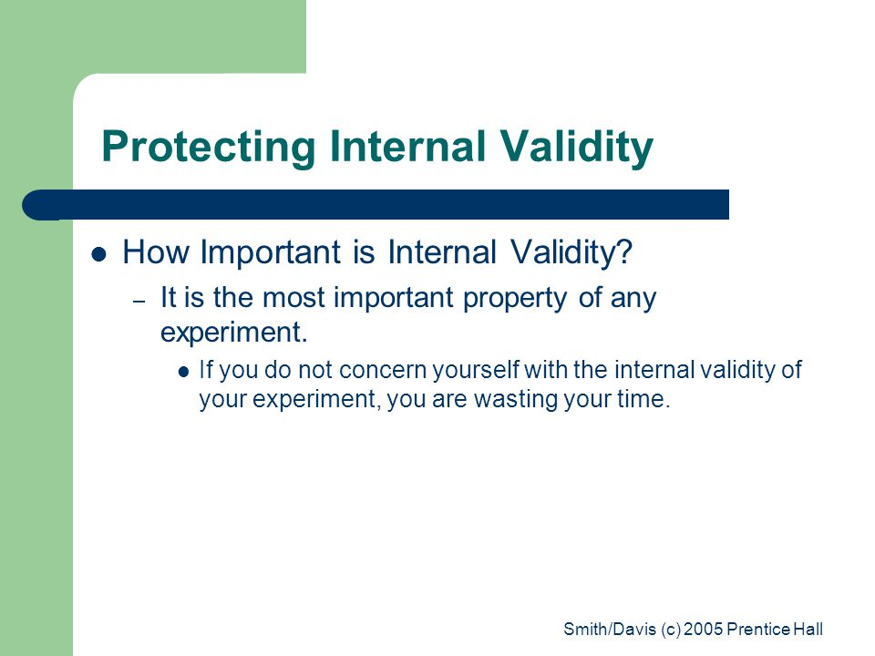 Smith/Davis (c) 2005 Prentice Hall Protecting Internal Validity How Important is Internal Validity? – It is the most important property of any experim