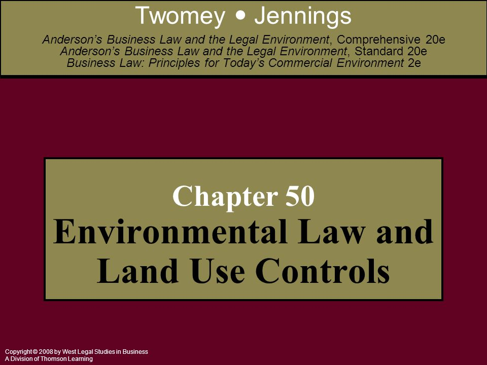 Copyright © 2008 by West Legal Studies in Business A Division of Thomson Learning Chapter 50 Environmental Law and Land Use Controls Twomey Jennings Anderson's Business Law and the Legal Environment, Comprehensive 20e Anderson's Business Law and the Legal Environment, Standard 20e Business Law: Principles for Today's Commercial Environment 2e