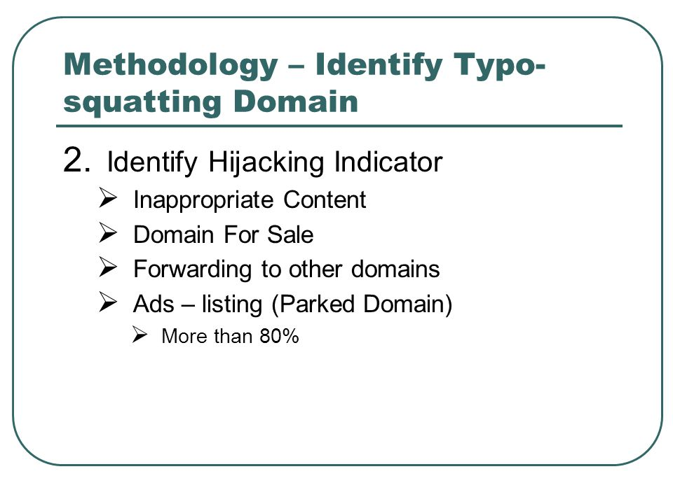 Methodology – Identify Typo- squatting Domain 2. Identify Hijacking Indicator  Inappropriate Content  Domain For Sale  Forwarding to other domains