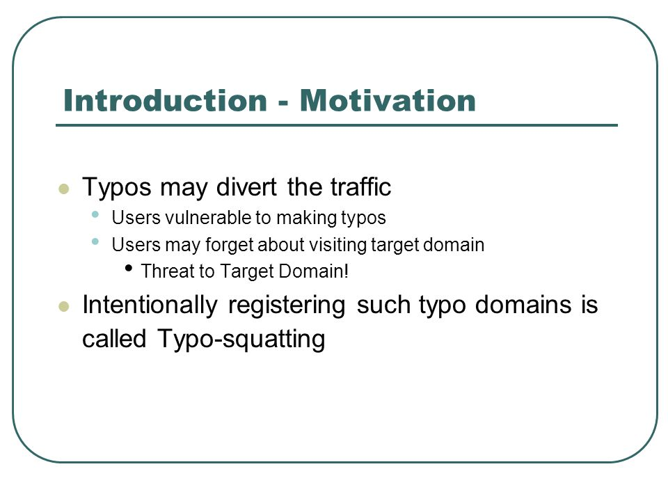 Introduction - Motivation Typos may divert the traffic Users vulnerable to making typos Users may forget about visiting target domain Threat to Target Domain.