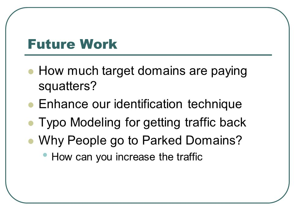 Future Work How much target domains are paying squatters? Enhance our identification technique Typo Modeling for getting traffic back Why People go to