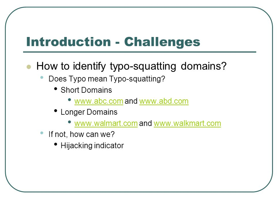 Introduction - Challenges How to identify typo-squatting domains? Does Typo mean Typo-squatting? Short Domains www.abc.com and www.abd.com www.abc.com