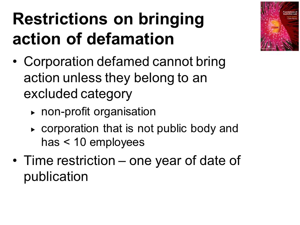 Restrictions on bringing action of defamation Corporation defamed cannot bring action unless they belong to an excluded category  non-profit organisation  corporation that is not public body and has < 10 employees Time restriction – one year of date of publication