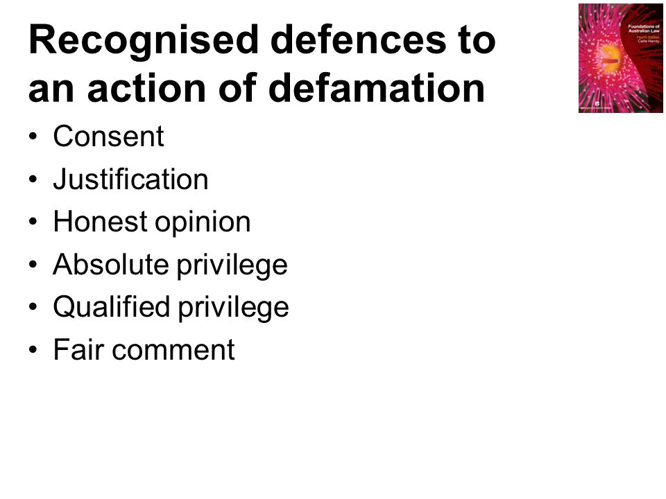 Recognised defences to an action of defamation Consent Justification Honest opinion Absolute privilege Qualified privilege Fair comment