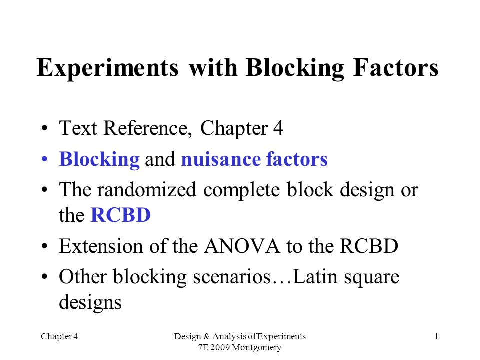Chapter 4Design & Analysis of Experiments 7E 2009 Montgomery 1 Experiments with Blocking Factors Text Reference, Chapter 4 Blocking and nuisance factors The randomized complete block design or the RCBD Extension of the ANOVA to the RCBD Other blocking scenarios…Latin square designs