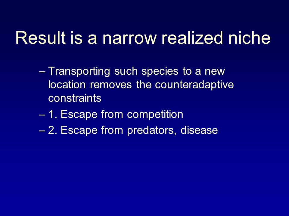 Result is a narrow realized niche –Transporting such species to a new location removes the counteradaptive constraints –1.