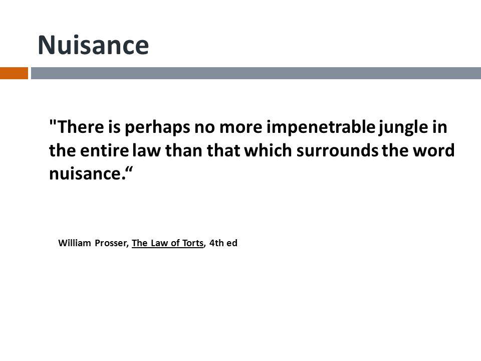 Nuisance There is perhaps no more impenetrable jungle in the entire law than that which surrounds the word nuisance. William Prosser, The Law of Torts, 4th ed