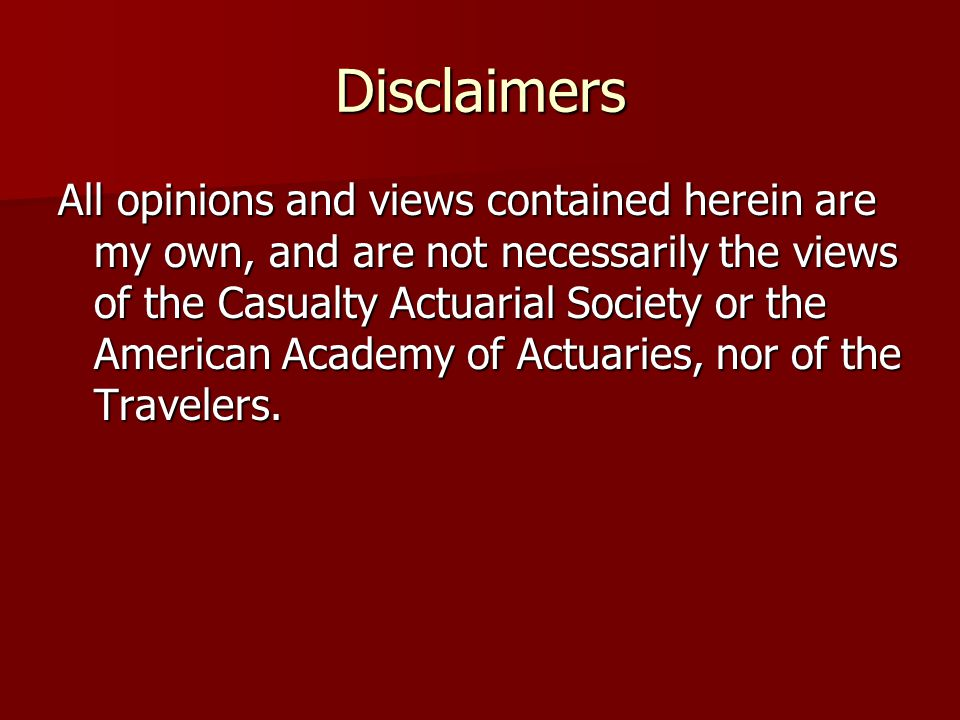 Disclaimers All opinions and views contained herein are my own, and are not necessarily the views of the Casualty Actuarial Society or the American Academy of Actuaries, nor of the Travelers.