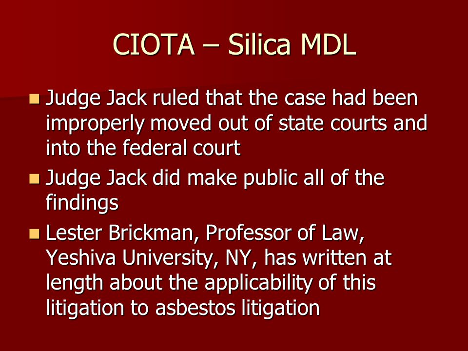 CIOTA – Silica MDL Judge Jack ruled that the case had been improperly moved out of state courts and into the federal court Judge Jack ruled that the case had been improperly moved out of state courts and into the federal court Judge Jack did make public all of the findings Judge Jack did make public all of the findings Lester Brickman, Professor of Law, Yeshiva University, NY, has written at length about the applicability of this litigation to asbestos litigation Lester Brickman, Professor of Law, Yeshiva University, NY, has written at length about the applicability of this litigation to asbestos litigation