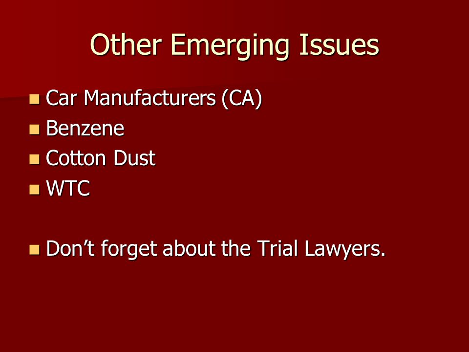 Car Manufacturers (CA) Car Manufacturers (CA) Benzene Benzene Cotton Dust Cotton Dust WTC WTC Don't forget about the Trial Lawyers.