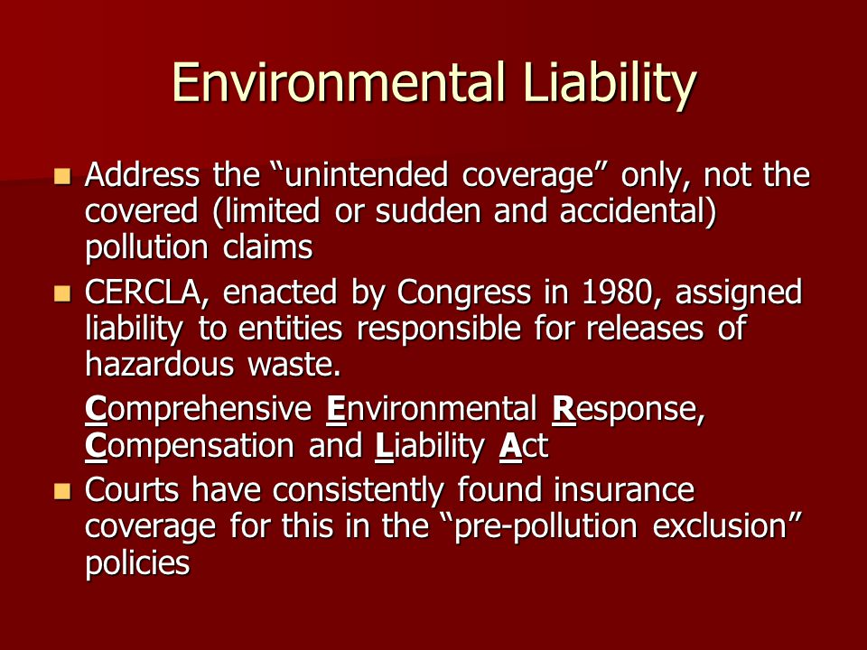 Address the unintended coverage only, not the covered (limited or sudden and accidental) pollution claims Address the unintended coverage only, not the covered (limited or sudden and accidental) pollution claims CERCLA, enacted by Congress in 1980, assigned liability to entities responsible for releases of hazardous waste.