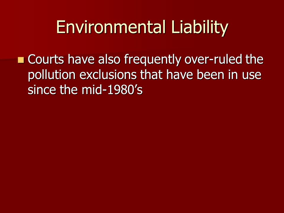 Environmental Liability Courts have also frequently over-ruled the pollution exclusions that have been in use since the mid-1980's Courts have also frequently over-ruled the pollution exclusions that have been in use since the mid-1980's