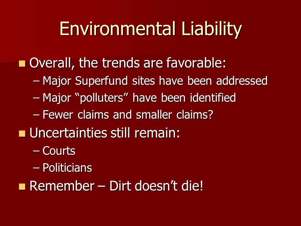 Environmental Liability Overall, the trends are favorable: Overall, the trends are favorable: –Major Superfund sites have been addressed –Major polluters have been identified –Fewer claims and smaller claims.