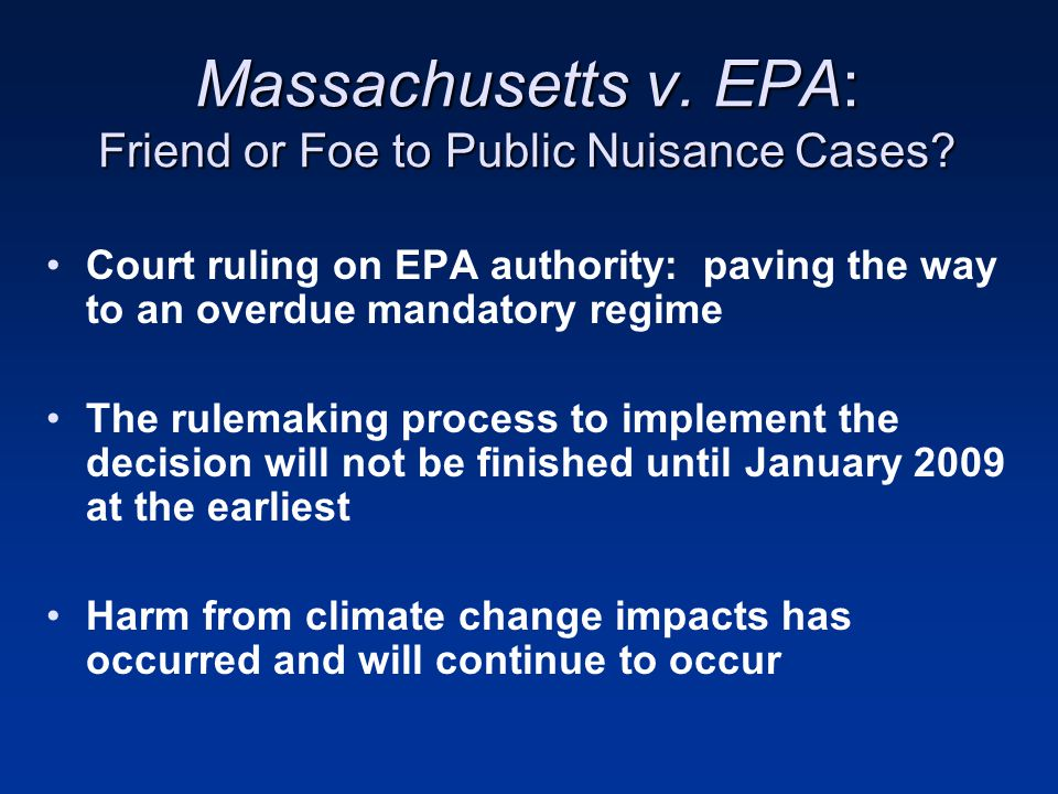 Public Nuisance and Climate Change: The Big Picture Another weapon to fire at Congress to inspire an effective federal legislative response to the climate change problem –State, regional, and local legislative initiatives –Voluntary over compliance in the regulated community –Other climate change litigation cases Are these public nuisance suits an improper expansion of the foundations of public nuisance doctrine.