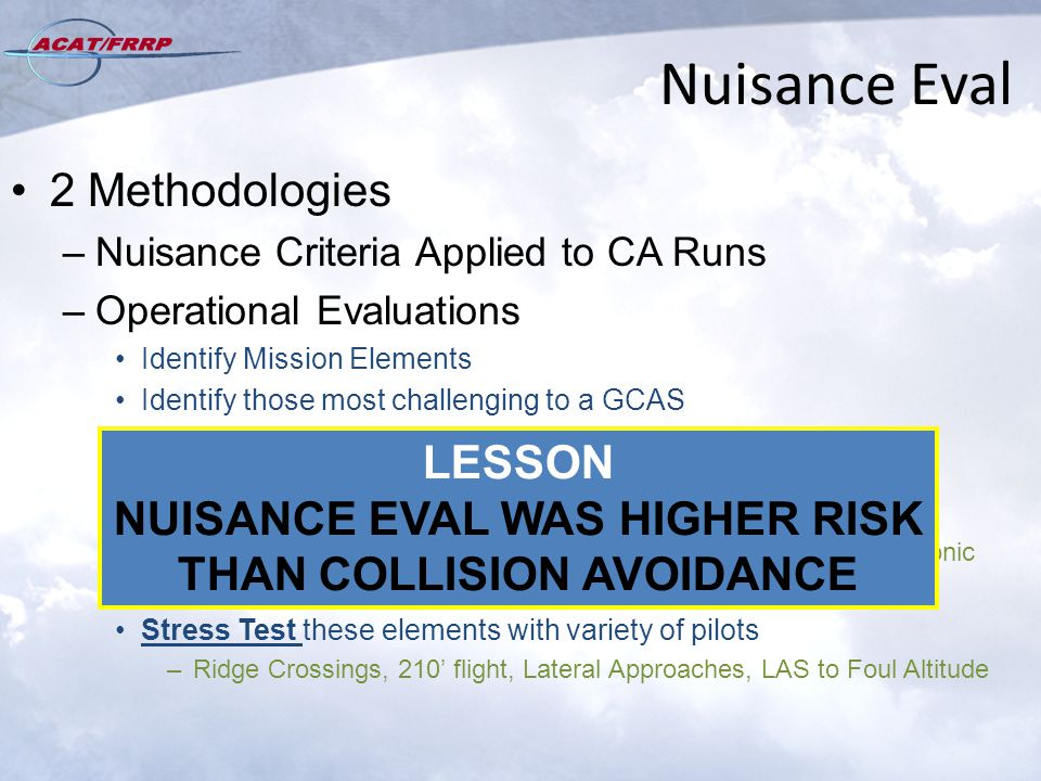 Nuisance Eval 2 Methodologies –Nuisance Criteria Applied to CA Runs –Operational Evaluations Identify Mission Elements Identify those most challenging to a GCAS –Low Angle Strafe: Vertical errors & uncertainties –Low Level Terrain Masking: Horizontal errors/Scanning –BFM: Longer fly-ups, Power effects, Nadir /Zenith transitions, Supersonic –AAR / Formation Flight: Midair collision Stress Test these elements with variety of pilots –Ridge Crossings, 210' flight, Lateral Approaches, LAS to Foul Altitude LESSON NUISANCE EVAL WAS HIGHER RISK THAN COLLISION AVOIDANCE