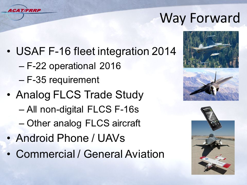 Way Forward USAF F-16 fleet integration 2014 –F-22 operational 2016 –F-35 requirement Analog FLCS Trade Study –All non-digital FLCS F-16s –Other analog FLCS aircraft Android Phone / UAVs Commercial / General Aviation