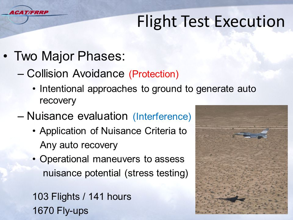Flight Test Execution Two Major Phases: –Collision Avoidance (Protection) Intentional approaches to ground to generate auto recovery –Nuisance evaluation (Interference) Application of Nuisance Criteria to Any auto recovery Operational maneuvers to assess nuisance potential (stress testing) 103 Flights / 141 hours 1670 Fly-ups