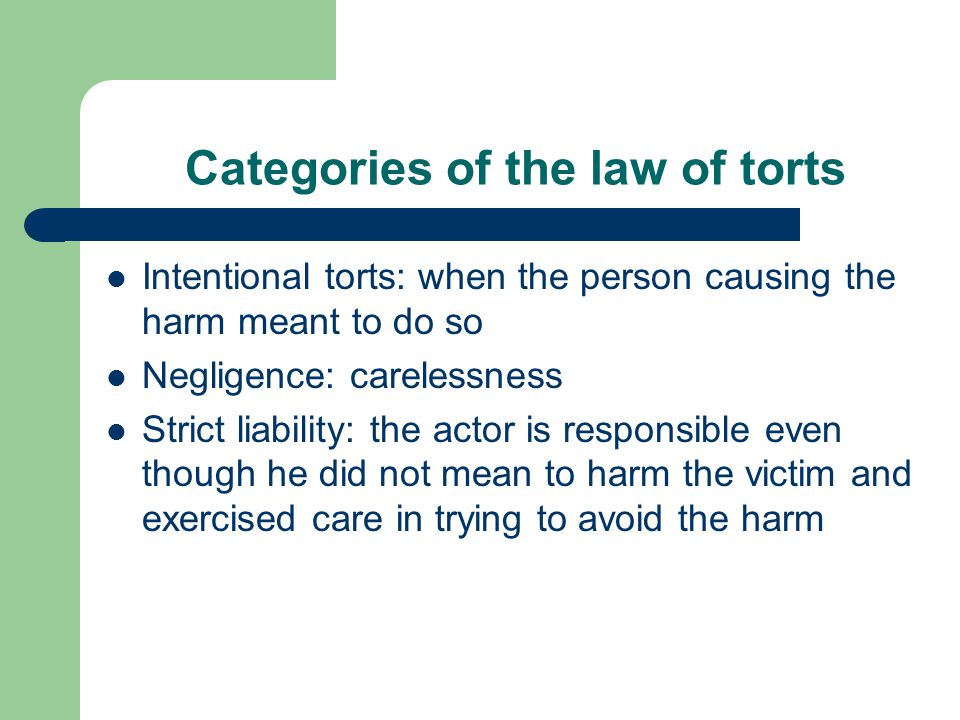 Categories of the law of torts Intentional torts: when the person causing the harm meant to do so Negligence: carelessness Strict liability: the actor is responsible even though he did not mean to harm the victim and exercised care in trying to avoid the harm