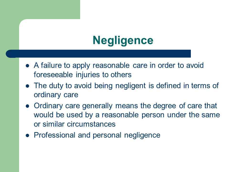 Negligence A failure to apply reasonable care in order to avoid foreseeable injuries to others The duty to avoid being negligent is defined in terms of ordinary care Ordinary care generally means the degree of care that would be used by a reasonable person under the same or similar circumstances Professional and personal negligence