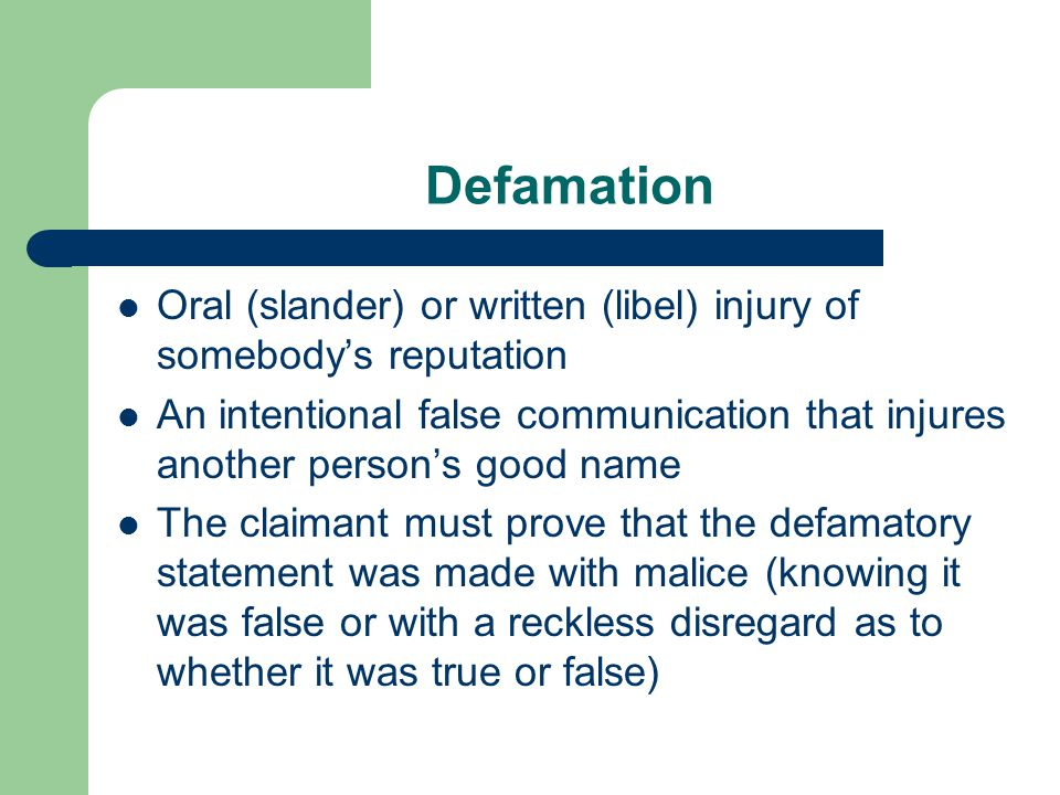 Defamation Oral (slander) or written (libel) injury of somebody's reputation An intentional false communication that injures another person's good name The claimant must prove that the defamatory statement was made with malice (knowing it was false or with a reckless disregard as to whether it was true or false)