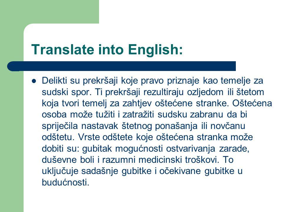 Translate into English: Delikti su prekršaji koje pravo priznaje kao temelje za sudski spor. Ti prekršaji rezultiraju ozljedom ili štetom koja tvori t
