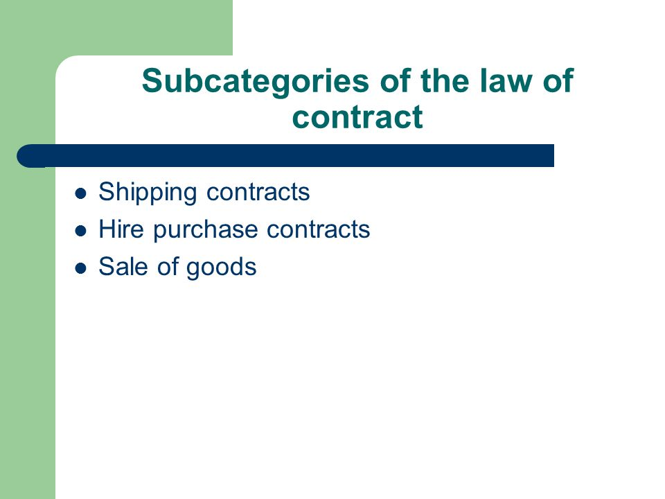 Subcategories of the law of contract Shipping contracts Hire purchase contracts Sale of goods