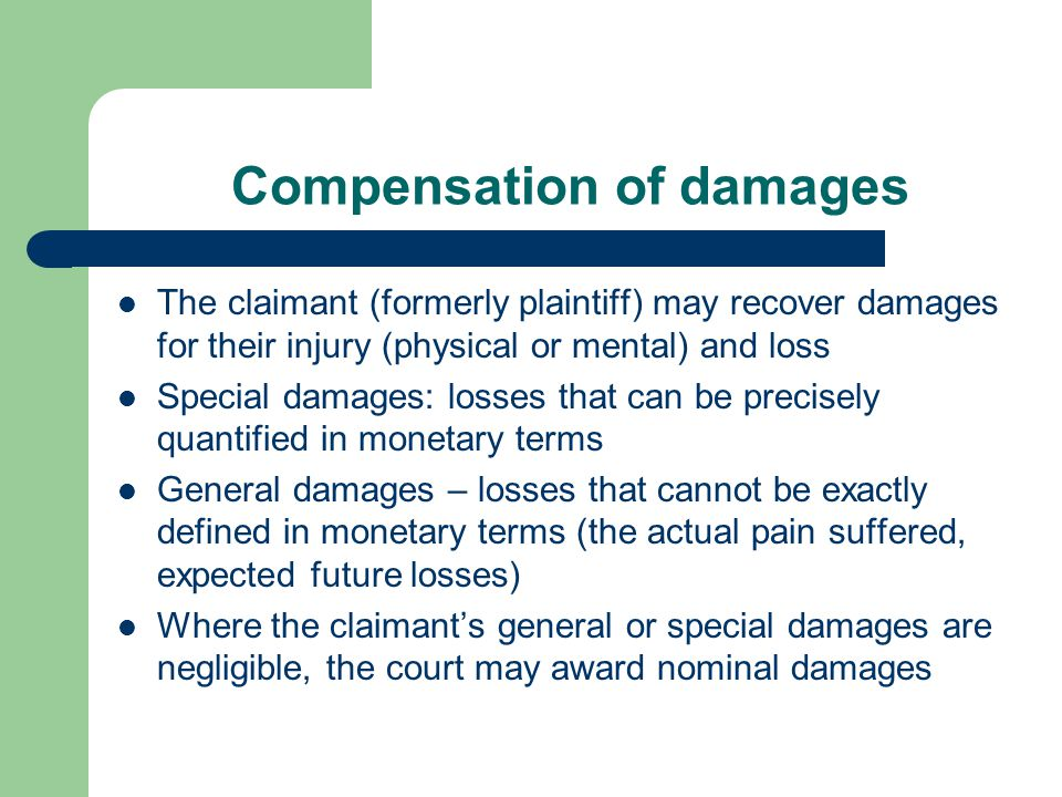 Compensation of damages The claimant (formerly plaintiff) may recover damages for their injury (physical or mental) and loss Special damages: losses that can be precisely quantified in monetary terms General damages – losses that cannot be exactly defined in monetary terms (the actual pain suffered, expected future losses) Where the claimant's general or special damages are negligible, the court may award nominal damages
