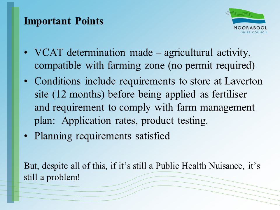 Important Points VCAT determination made – agricultural activity, compatible with farming zone (no permit required) Conditions include requirements to