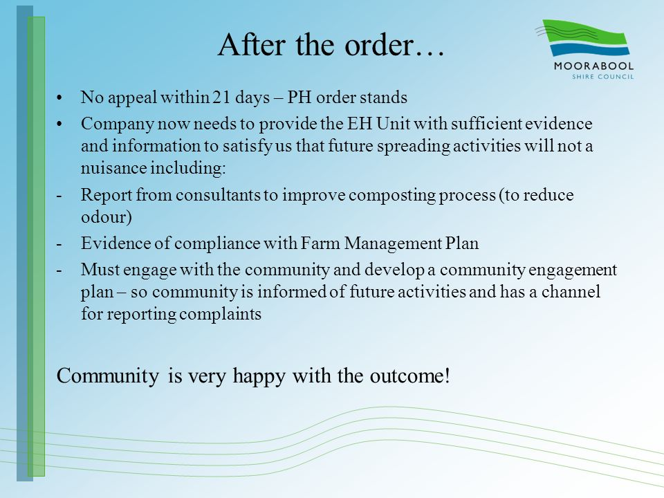 After the order… No appeal within 21 days – PH order stands Company now needs to provide the EH Unit with sufficient evidence and information to satisfy us that future spreading activities will not a nuisance including: -Report from consultants to improve composting process (to reduce odour) -Evidence of compliance with Farm Management Plan -Must engage with the community and develop a community engagement plan – so community is informed of future activities and has a channel for reporting complaints Community is very happy with the outcome!