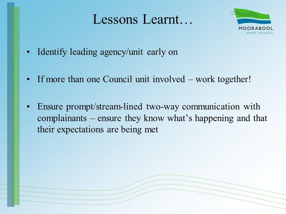Lessons Learnt… Identify leading agency/unit early on If more than one Council unit involved – work together! Ensure prompt/stream-lined two-way commu