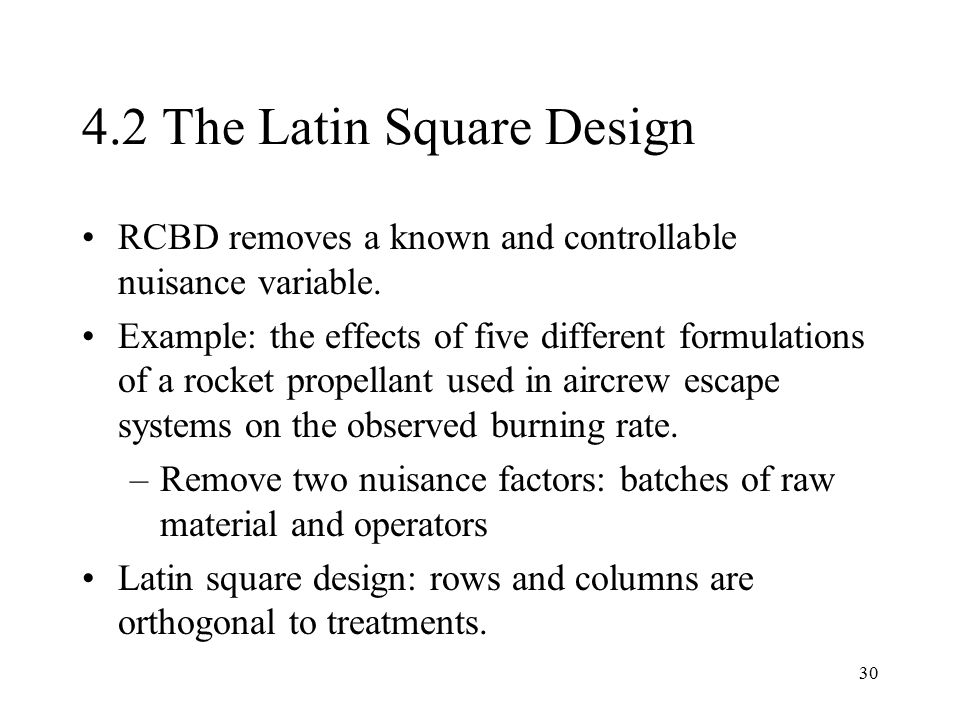 30 4.2 The Latin Square Design RCBD removes a known and controllable nuisance variable. Example: the effects of five different formulations of a rocke