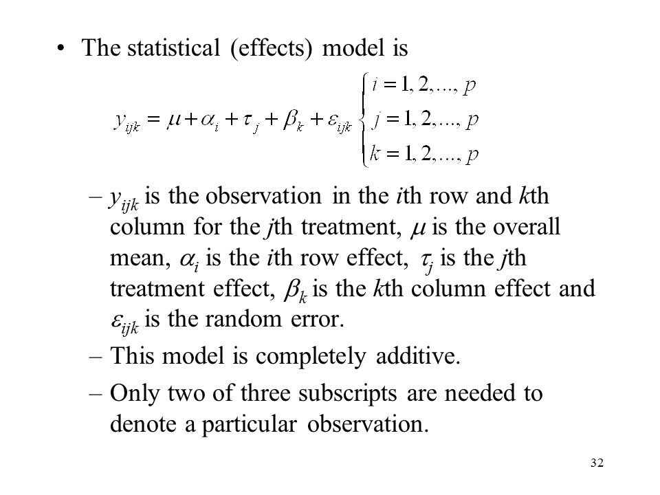 32 The statistical (effects) model is –y ijk is the observation in the ith row and kth column for the jth treatment,  is the overall mean,  i is the