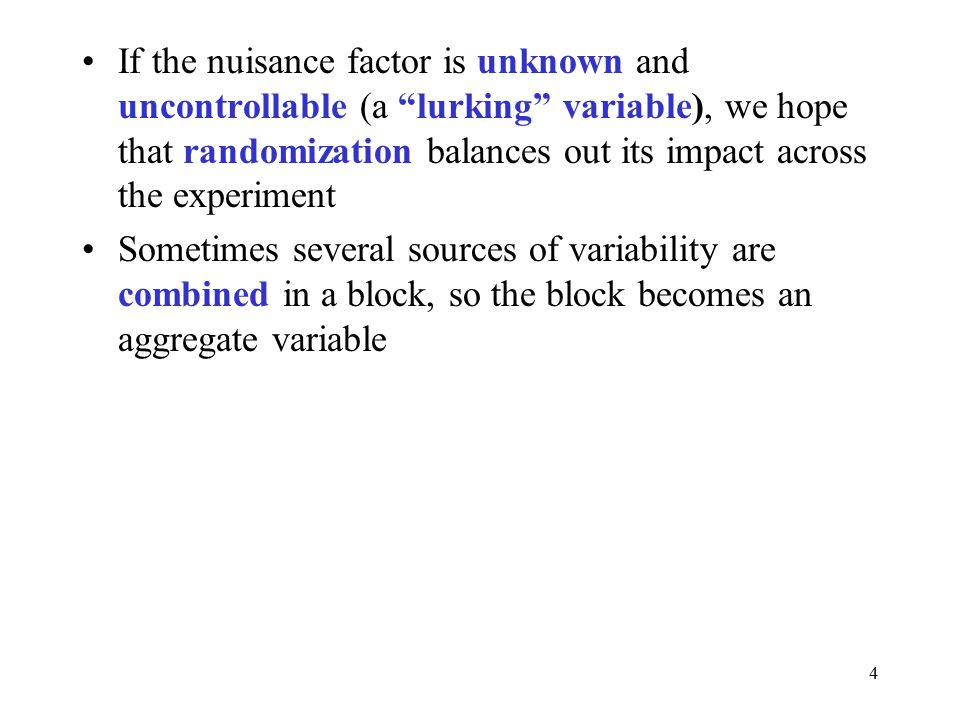 4 If the nuisance factor is unknown and uncontrollable (a lurking variable), we hope that randomization balances out its impact across the experiment Sometimes several sources of variability are combined in a block, so the block becomes an aggregate variable