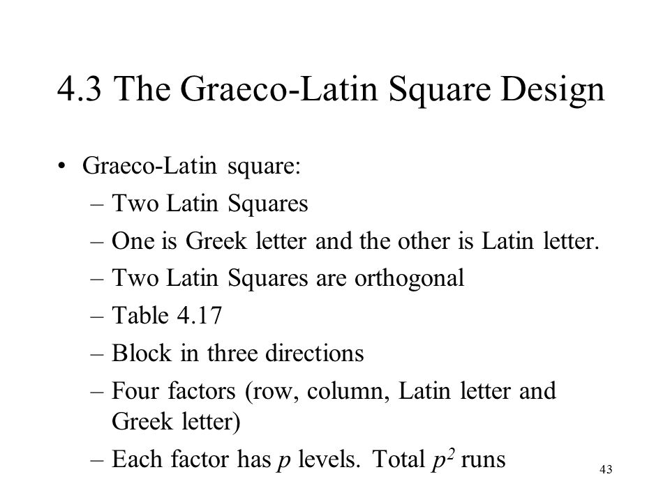 43 4.3 The Graeco-Latin Square Design Graeco-Latin square: –Two Latin Squares –One is Greek letter and the other is Latin letter. –Two Latin Squares a