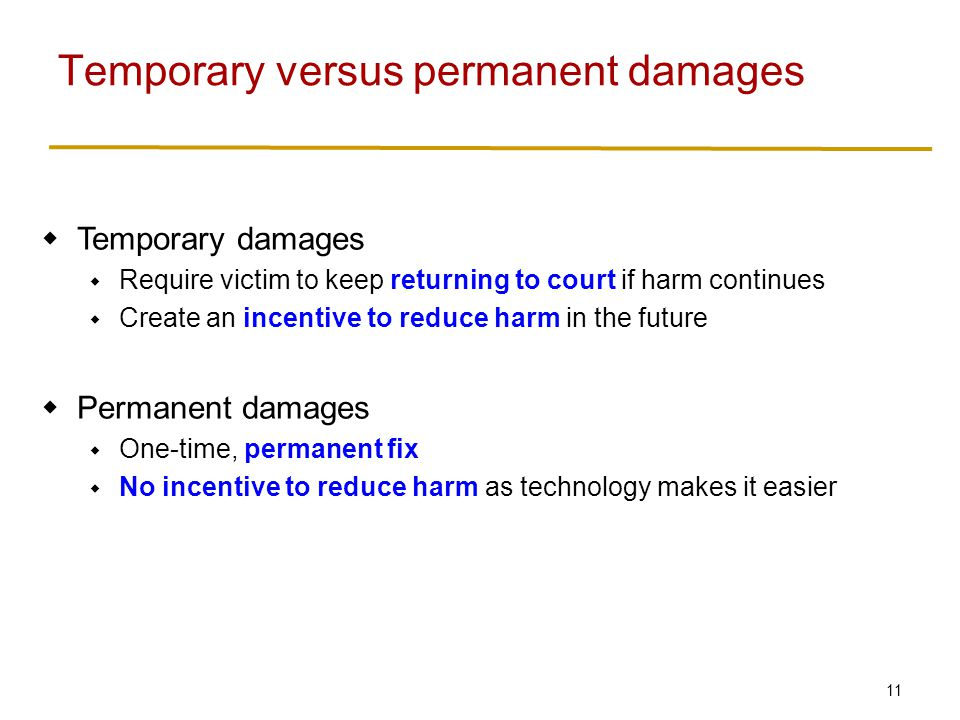 11  Temporary damages  Require victim to keep returning to court if harm continues  Create an incentive to reduce harm in the future  Permanent damages  One-time, permanent fix  No incentive to reduce harm as technology makes it easier Temporary versus permanent damages