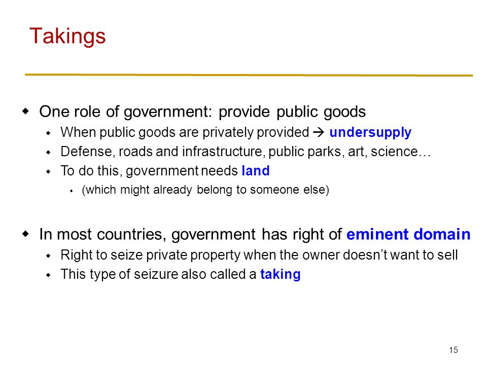 15  One role of government: provide public goods  When public goods are privately provided  undersupply  Defense, roads and infrastructure, public parks, art, science…  To do this, government needs land  (which might already belong to someone else)  In most countries, government has right of eminent domain  Right to seize private property when the owner doesn't want to sell  This type of seizure also called a taking Takings