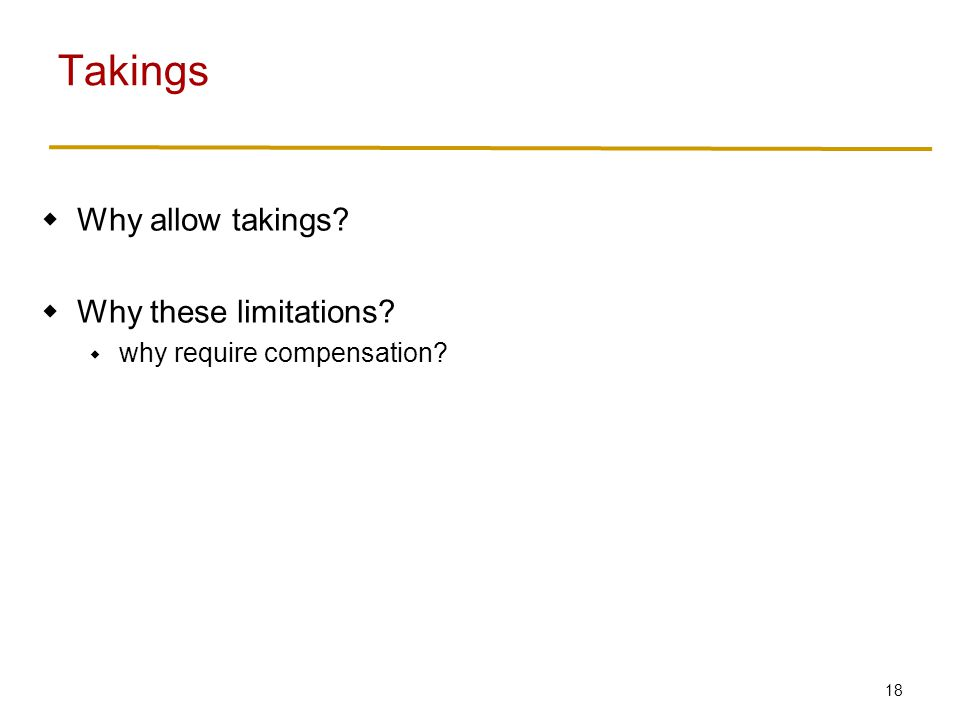 18  Why allow takings  Why these limitations  why require compensation Takings